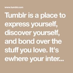 Tumblr is a place to express yourself, discover yourself, and bond over the stuff you love. It's ewhere your interests connect you with your people.