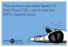 The workout was called Speed 3.0 from Focus T25.... just in case the EMT's need to know.
