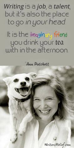 """""""Writing is a job, a talent, but it's also the place to go in your head. It is the imaginary friend you drink your tea with in the afternoon."""" -- Ann Patchett"""