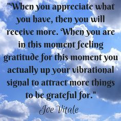 Gratitude for what you already have puts you in position to receive more to be grateful for!  5-Joe-Vitale-Quotes-about-the-Law-of-Attraction  Image found at www.heathetdunlop.com