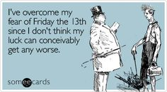 Funny Confession Ecard: I've overcome my fear of Friday the 13th since I don't think my luck can conceivably get any worse.