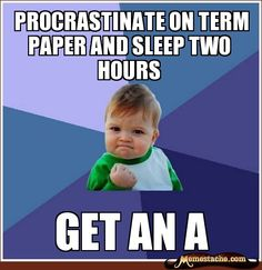 """Except usually it's """"Procrastinate on term paper and get no sleep"""""""