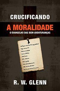 Crucificando a Moralidade :: Editora Fiel - Apoiando a Igreja de Deus