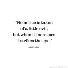 No notice is taken of a little evil, but when it creases it strikes the eye. -Aristotle