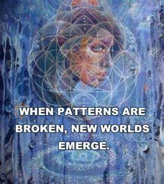 When patterns are broken, new worlds emerge.- so if you don't like the world you are living in then change the pattern of it one thought at a time.  And follow that thought every day while creating a better one.