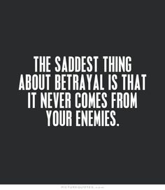 The saddest thing about betrayal is that it never comes from your enemies. Picture Quotes.
