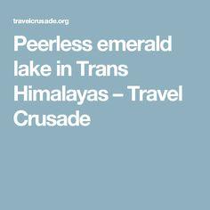Peerless emerald lake in Trans Himalayas – Travel Crusade