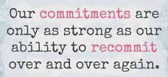 """""""Our commitments are only as strong as our ability to recommit over and over again."""" ~Unknown"""