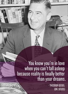 """You know you're in love when you can't fall asleep because reality is finally better than your dreams."" - Dr. Seuss (Theodor Geisel)"