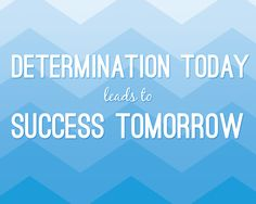 """Determination today leads to success tomorrow"""