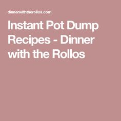 Instant Pot Dump Recipes - Dinner with the Rollos