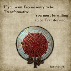 If you want Freemasonry to be transformative, you must be willing to be transformed.