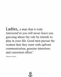 Ladies, a man that is truly interested in you will never leave you guessing about the role he intends to play in your life. Good men pursue the women that they want with upfront communication, genuine intentions and consistent effort. Good Man Quotes, Love Me Quotes, Men Quotes, Quotes For Him, Be Yourself Quotes, True Quotes, Quotes To Live By, Know My Worth Quotes, Dont Need A Man Quotes