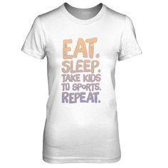 Eat Sleep Take Kids To Sports Repeat