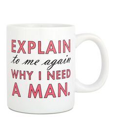 Loving this 'Explain To Me Again Why I Need a Man' Coffee Mug on #zulily! #zulilyfinds