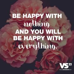 BE HAPPY WITH NOTHING AND YOU WILL BE HAPPY WITH EVERYTHING.