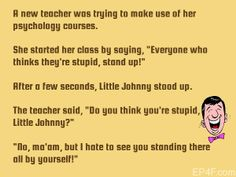 """A new teacher was trying to make use of her psychology courses. She started her class by saying,""""Everyone who thinks they're stupid, stand up!"""" After a few seconds, Little Johnny stood up. The teacher said,""""Do you think you're stupid, Little Johnny?"""" """"No, ma'am, but I hate to see you standing there all by yourself!"""""""