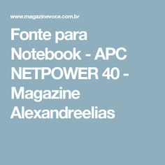 Fonte para Notebook - APC NETPOWER 40 - Magazine Alexandreelias