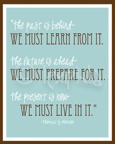 The past is behind...we must learn from it. The future is ahead...we must prepare for it. The present is now...we must live in it - Thomas S. Monson
