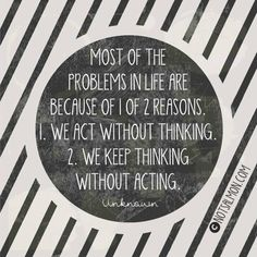 Most of the problems in life are because of 1 of 2 reasons. 1. We act without thinking. 2. We keep thinking without acting.