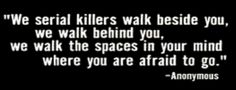 """We serial killers walk beside you, we walk behind you, we walk the spaces in your mind where you are afraid to go"" Anonymous"