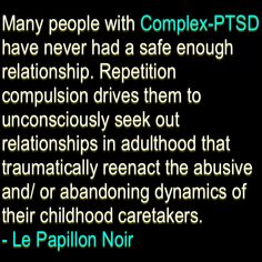 Many people with Complex-PTSD have never had a safe enough relationship. Repetition compulsion drives them to unconsciously seek out relationships in adulthood that traumatically reenact the abusive and/ or abandoning dynamics of their childhood caretaker (Relationship Anxiety)