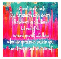 Surround yourself with the dreamers and doers, the believers and thinkers, but most of all, surround yourself with those who see greatness within you, even when you don't see it yourself.