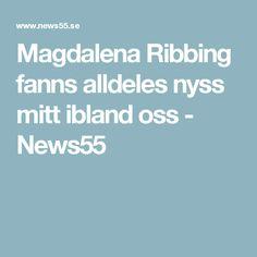 Magdalena Ribbing fanns alldeles nyss mitt ibland oss - News55