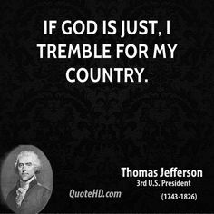 """God who gave us life gave us liberty. Can the liberties of a nation be secure when we have removed a conviction that these liberties are the gift of God? Indeed I tremble for my country when I reflect that God is just, that his justice cannot sleep forever."" -Thomas Jefferson(InJapanese:我らに自由を与えられたのは、我らを造られた神である。その所信を除いたとしたらその国の自由は安固とし続けるであろうか。実に、神が義であり、その正義が永遠には眠り続けることがないことを思うとき、私は自国を思い、震慄するのである。ートーマス・ジェファソン第三期アメリカ大統領)"