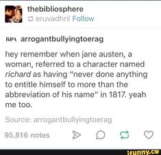 "Thebibliosphere mew arrogantbullyingtoerag hey remember when jane austen, a woman, referred to a character named richard as having ""never done anything to entitle himself to more than the abbreviation of his name"" in yeah me Source: ar'rogantbul My Tumblr, Tumblr Funny, Jane Austen, Funny Quotes, Funny Memes, Hilarious, Pokemon, Classic Literature, Pride And Prejudice"