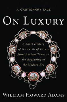 On Luxury: A Cautionary Tale: A Short History of the Perils of Excess from Ancient Times to the Beginning of the Modern Era by William Howard Adams
