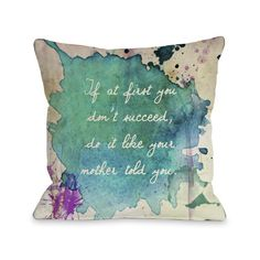 Found it at Wayfair - Do It Like Mother Told You Watercolor Paint Throw Pillow http://www.wayfair.com/daily-sales/p/Pillows-%26-Throws-from-%2410-Do-It-Like-Mother-Told-You-Watercolor-Paint-Throw-Pillow~HMW3406~E19179.html?refid=SBP.rBAZEVSPLDCvunP2SENqAjPOmeOAZUDogXMWnsf-WyE