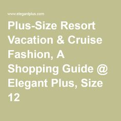 Plus-Size Resort Vacation & Cruise Fashion, A Shopping Guide @ ElegantPlus.com, Size 12 +