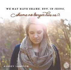 """""""We may have shame. But in Jesus, shame no longer has us,"""" Aubrey Sampson // When we look to God, shame is transformed into something beautiful. CLICK to learn more."""