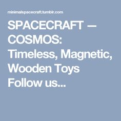 SPACECRAFT — COSMOS: Timeless, Magnetic, Wooden Toys Follow us...