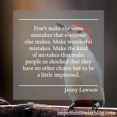 """Don't make the same mistakes that everyone else makes. Make wonderful mistakes. Make the kind of mistakes that make people so shocked that they have no other choice but to be a little impressed."" -Jenny Lawson"