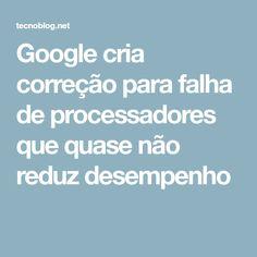 Google cria correção para falha de processadores que quase não reduz desempenho