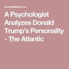 A Psychologist Analyzes Donald Trump's Personality - Narcissism, disagreeableness, grandiosity—a psychologist investigates how Trump's extraordinary personality might shape his possible presidency. - The Atlantic