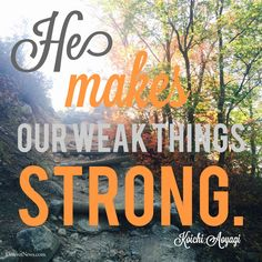 "Elder Aoyagi: ""He makes our weak things strong."" #ldsconf #lds #quotes"