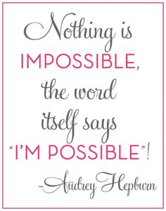 "Nothing is IMPOSSIBLE, the word itself say ""I'M POSSIBLE""! -Audrey Hepburn"