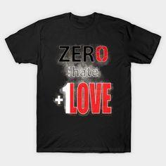 Zero Hate +1 Love Myst - Inspirational - T-Shirt | TeePublic Love Always Wins, Hate, Zero, Shirt Designs, Strength, Join, Inspirational, Future, Mens Tops