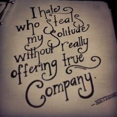 """I hate who steals my solitude without really offering true company."" - Nietzsche 
