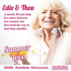 "FEATURE: In anticipation of Monday's Supreme Court decisions regarding marriage equality, Fairness presents a ""Summer of Love"" series featuring stories of love from the LGBT community.     Meet Edie Windsor, the remarkable woman behind the case challenging the constitutionality of DOMA, the federal Defense of Marriage Act, the case officially called United States v. Windsor. Edie shared a long life and inspiring love with her late wife Thea Spyer."