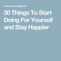 30 Things To Start Doing For Yourself and Stay Happier