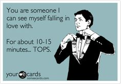 You are someone I can see myself falling in love with. For about 10-15 minutes... TOPS.