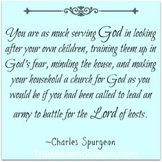 """You are as much serving God in looking after your own children, training them up in God's fear, minding the house, and making your household a church for God as you would be if you had been called to lead an army to battle for the Lord of hosts."""