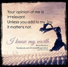 Your opinion of me is irrelevant. Unless you add to my joy, it matters not. I know my worth. I Know My Worth, Knowing Your Worth, Positive Thoughts, Deep Thoughts, Random Thoughts, Daily Quotes, Life Quotes, Putting Others Down, Some Words