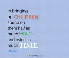 In bringing up children, spend on them half as much money and twice as much time.  - Unknown