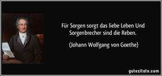 http://gutezitate.com/zitate-bilder/zitat-fur-sorgen-sorgt-das-liebe-leben-und-sorgenbrecher-sind-die-reben-johann-wolfgang-von-goethe-142326.jpg