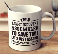 I'm A Light Industry Assembler To Save Time Let's Just Assume I'm Always Right